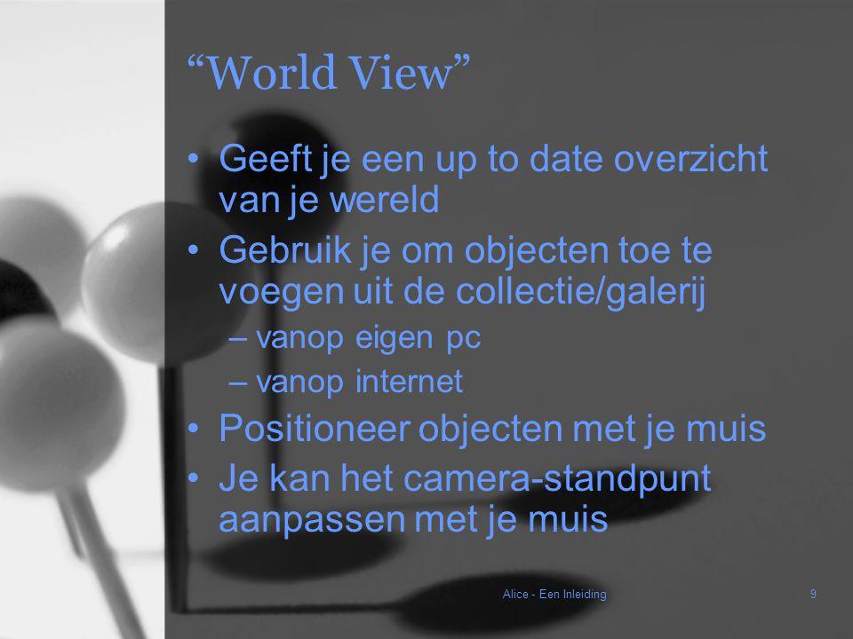 Alice - Een Inleiding9 World View Geeft je een up to date overzicht van je wereld Gebruik je om objecten toe te voegen uit de collectie/galerij –vanop eigen pc –vanop internet Positioneer objecten met je muis Je kan het camera-standpunt aanpassen met je muis