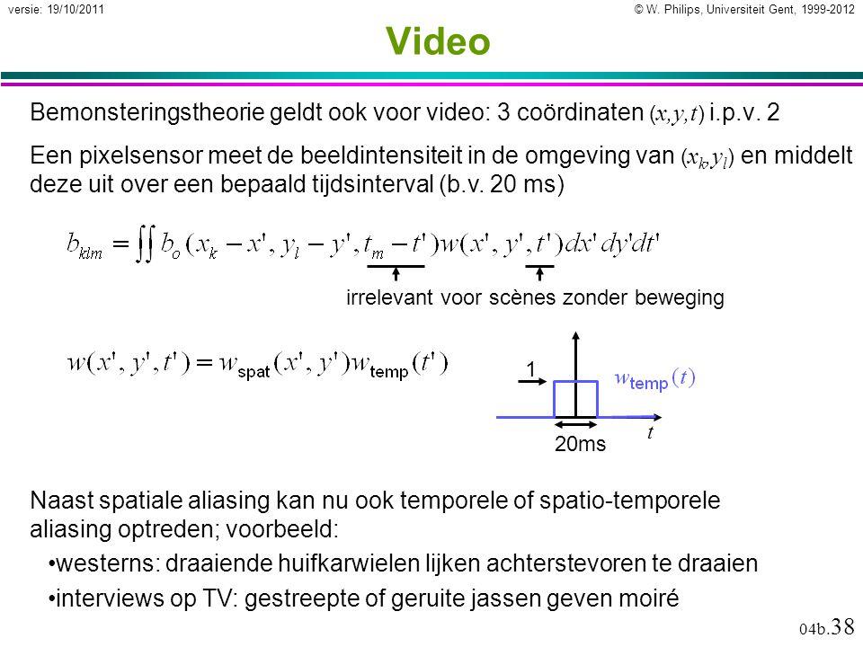 © W. Philips, Universiteit Gent, 1999-2012versie: 19/10/2011 04b. 38 Video Bemonsteringstheorie geldt ook voor video: 3 coördinaten ( x,y,t ) i.p.v. 2