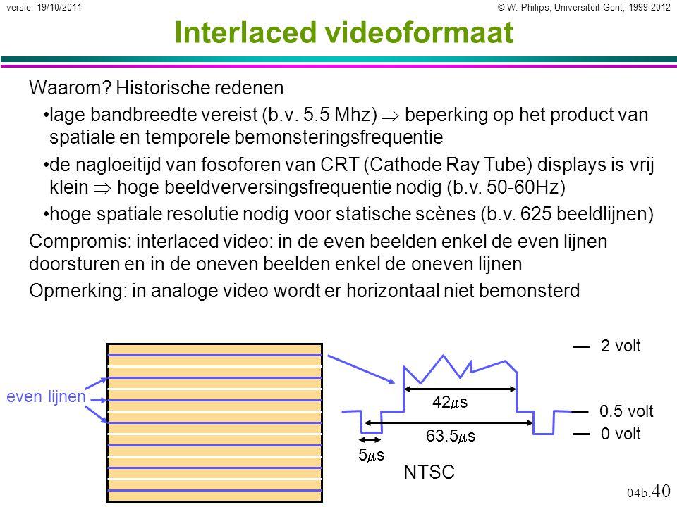 © W. Philips, Universiteit Gent, 1999-2012versie: 19/10/2011 04b. 40 Interlaced videoformaat Waarom? Historische redenen lage bandbreedte vereist (b.v