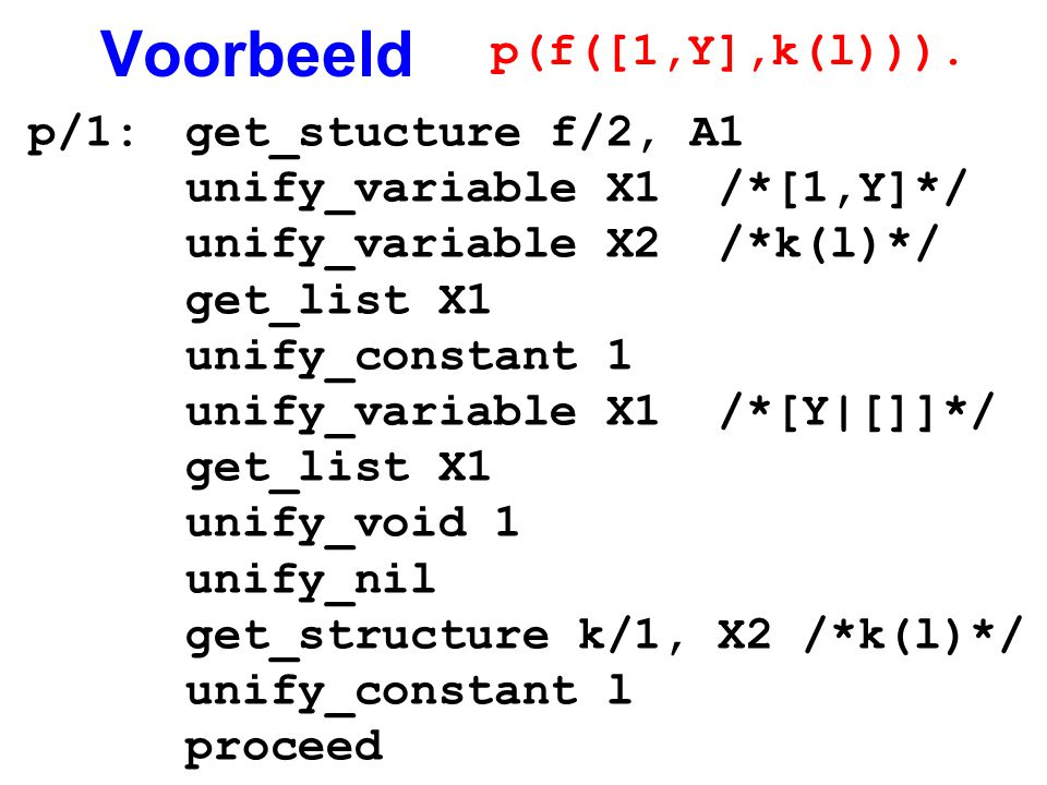 Voorbeeld p/1:get_stucture f/2, A1 unify_variable X1 /*[1,Y]*/ unify_variable X2 /*k(l)*/ get_list X1 unify_constant 1 unify_variable X1 /*[Y|[]]*/ ge