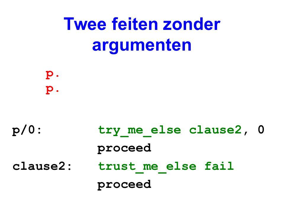 Een aantal feiten zonder argumenten p/0: try_me_else clause2, 0 proceed clause2: retry_me_else clause3 proceed clause3: retry_me_else clause4 proceed clause4: trust_me_else fail proceed p.
