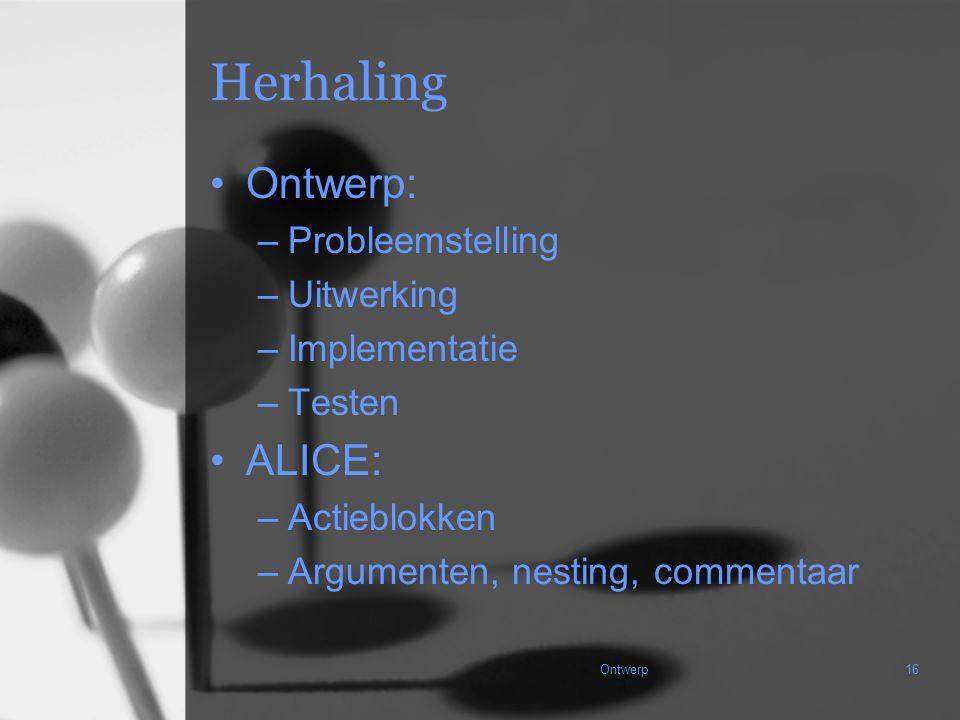 Ontwerp16 Herhaling Ontwerp: –Probleemstelling –Uitwerking –Implementatie –Testen ALICE: –Actieblokken –Argumenten, nesting, commentaar