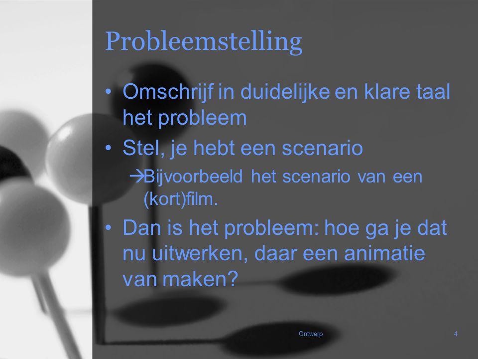 Ontwerp4 Probleemstelling Omschrijf in duidelijke en klare taal het probleem Stel, je hebt een scenario  Bijvoorbeeld het scenario van een (kort)film