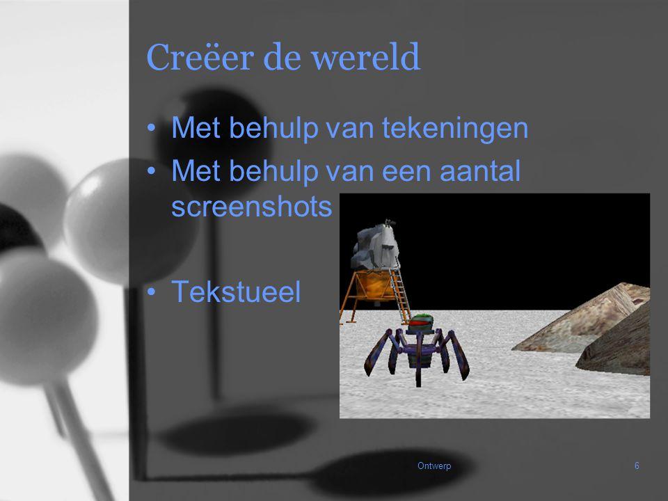 Ontwerp6 Creëer de wereld Met behulp van tekeningen Met behulp van een aantal screenshots Tekstueel