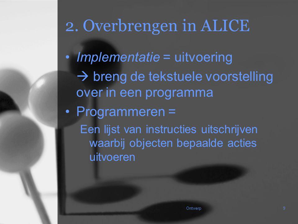 Ontwerp9 2. Overbrengen in ALICE Implementatie = uitvoering  breng de tekstuele voorstelling over in een programma Programmeren = Een lijst van instr