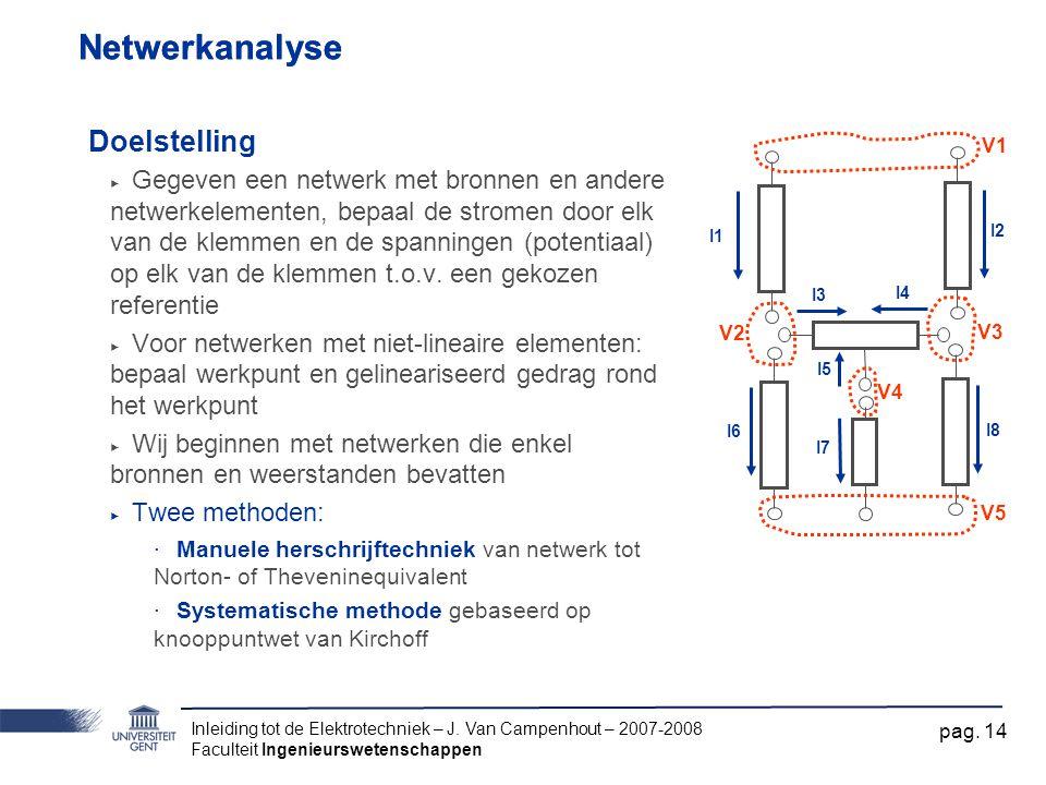 Inleiding tot de Elektrotechniek – J. Van Campenhout – 2007-2008 Faculteit Ingenieurswetenschappen pag. 14 Netwerkanalyse Doelstelling ‣ Gegeven een n