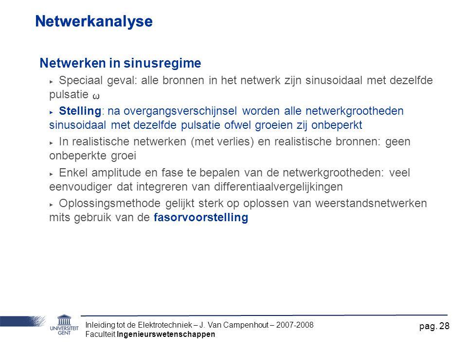 Inleiding tot de Elektrotechniek – J. Van Campenhout – 2007-2008 Faculteit Ingenieurswetenschappen pag. 28 Netwerkanalyse Netwerken in sinusregime ‣ S