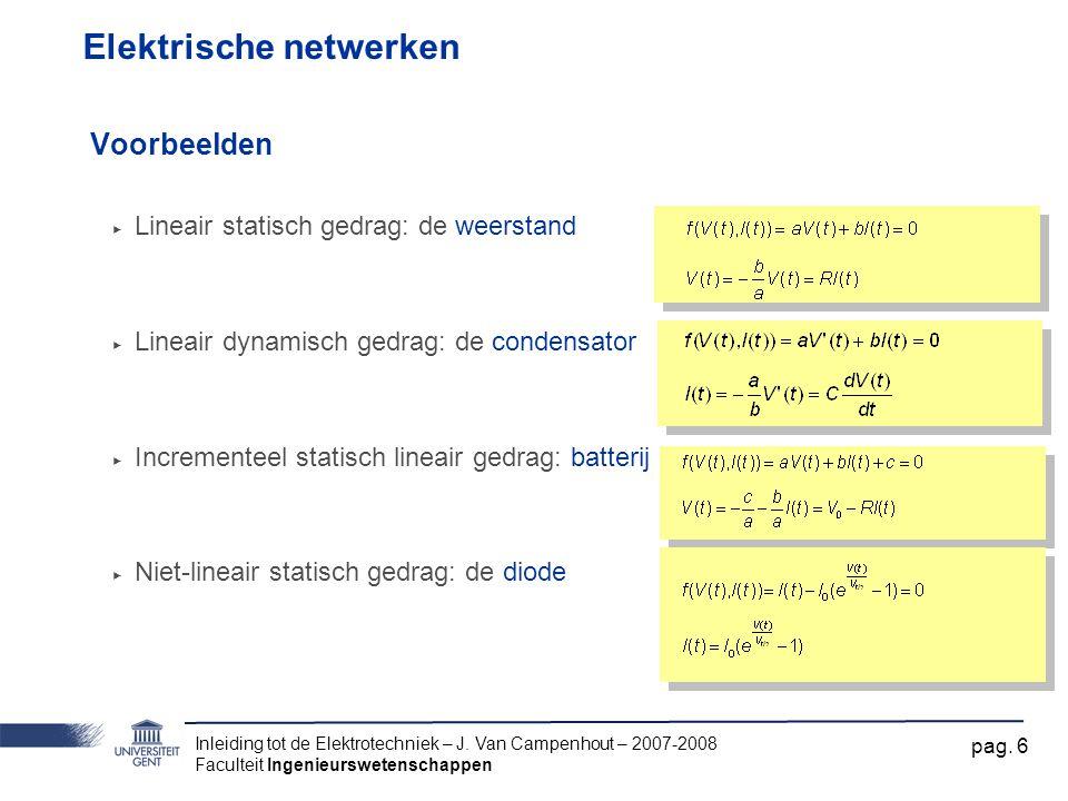 Inleiding tot de Elektrotechniek – J. Van Campenhout – 2007-2008 Faculteit Ingenieurswetenschappen pag. 6 Elektrische netwerken Voorbeelden ‣ Lineair