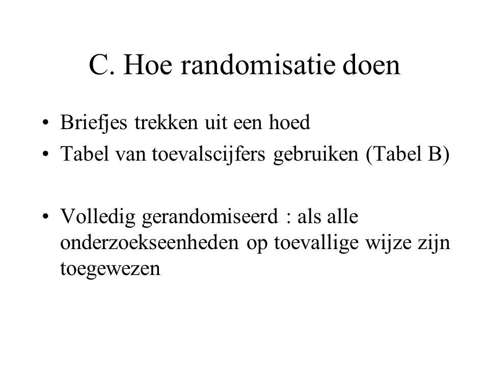 C. Hoe randomisatie doen Briefjes trekken uit een hoed Tabel van toevalscijfers gebruiken (Tabel B) Volledig gerandomiseerd : als alle onderzoekseenhe