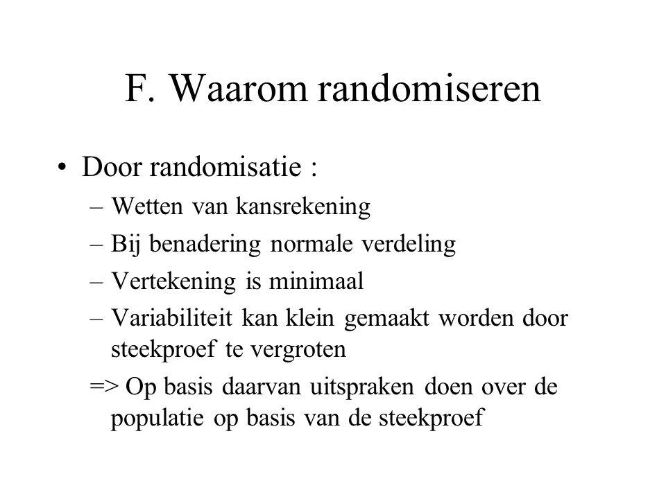 F. Waarom randomiseren Door randomisatie : –Wetten van kansrekening –Bij benadering normale verdeling –Vertekening is minimaal –Variabiliteit kan klei