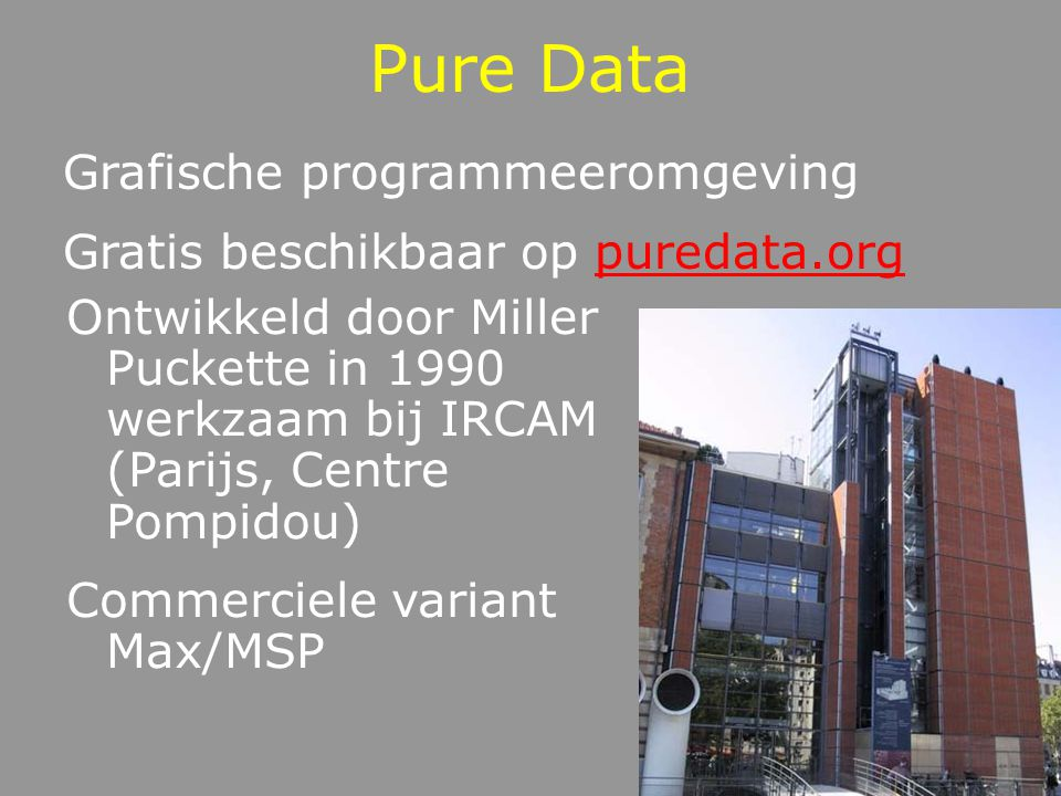 Pure Data Grafische programmeeromgeving Gratis beschikbaar op puredata.orgpuredata.org Ontwikkeld door Miller Puckette in 1990 werkzaam bij IRCAM (Par