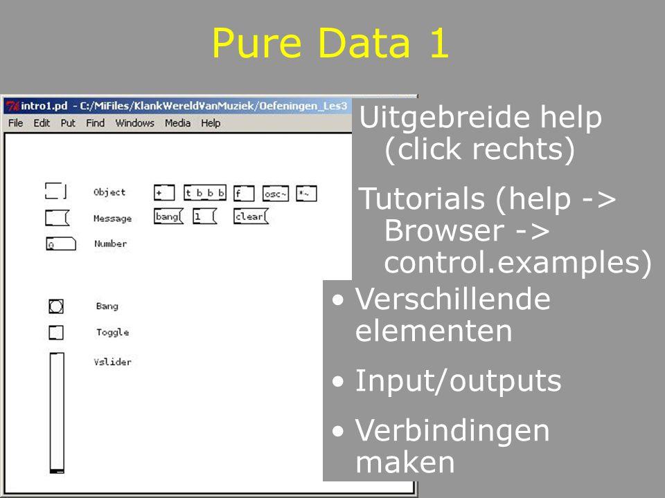 Pure Data 1 Uitgebreide help (click rechts) Tutorials (help -> Browser -> control.examples) Verschillende elementen Input/outputs Verbindingen maken