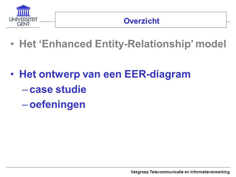 Vakgroep Telecommunicatie en Informatieverwerking Overzicht Het 'Enhanced Entity-Relationship' model Het ontwerp van een EER-diagram –case studie –oef