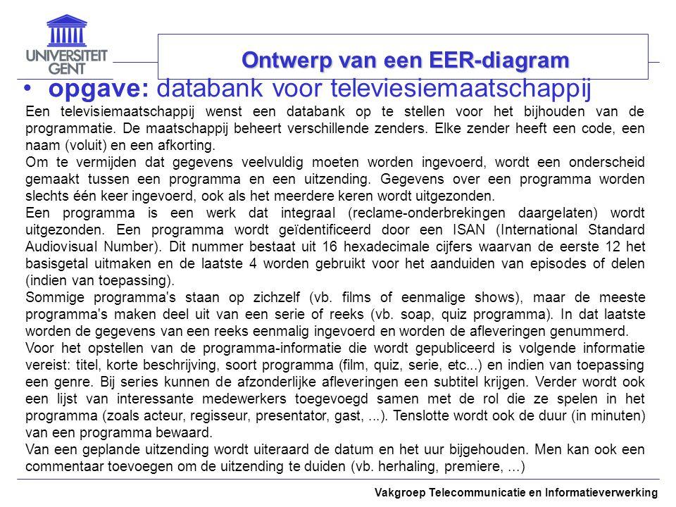 Vakgroep Telecommunicatie en Informatieverwerking Ontwerp van een EER-diagram opgave: databank voor televiesiemaatschappij Een televisiemaatschappij wenst een databank op te stellen voor het bijhouden van de programmatie.