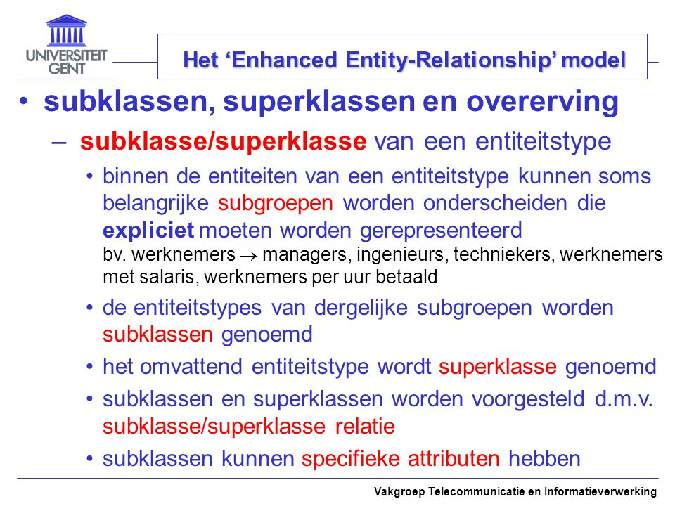 Vakgroep Telecommunicatie en Informatieverwerking Het 'Enhanced Entity-Relationship' model subklassen, superklassen en overerving – subklasse/superkla