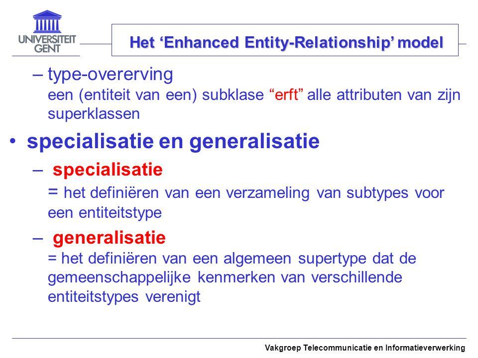 Vakgroep Telecommunicatie en Informatieverwerking Het 'Enhanced Entity-Relationship' model –type-overerving een (entiteit van een) subklase erft alle attributen van zijn superklassen specialisatie en generalisatie – specialisatie = het definiëren van een verzameling van subtypes voor een entiteitstype – generalisatie = het definiëren van een algemeen supertype dat de gemeenschappelijke kenmerken van verschillende entiteitstypes verenigt