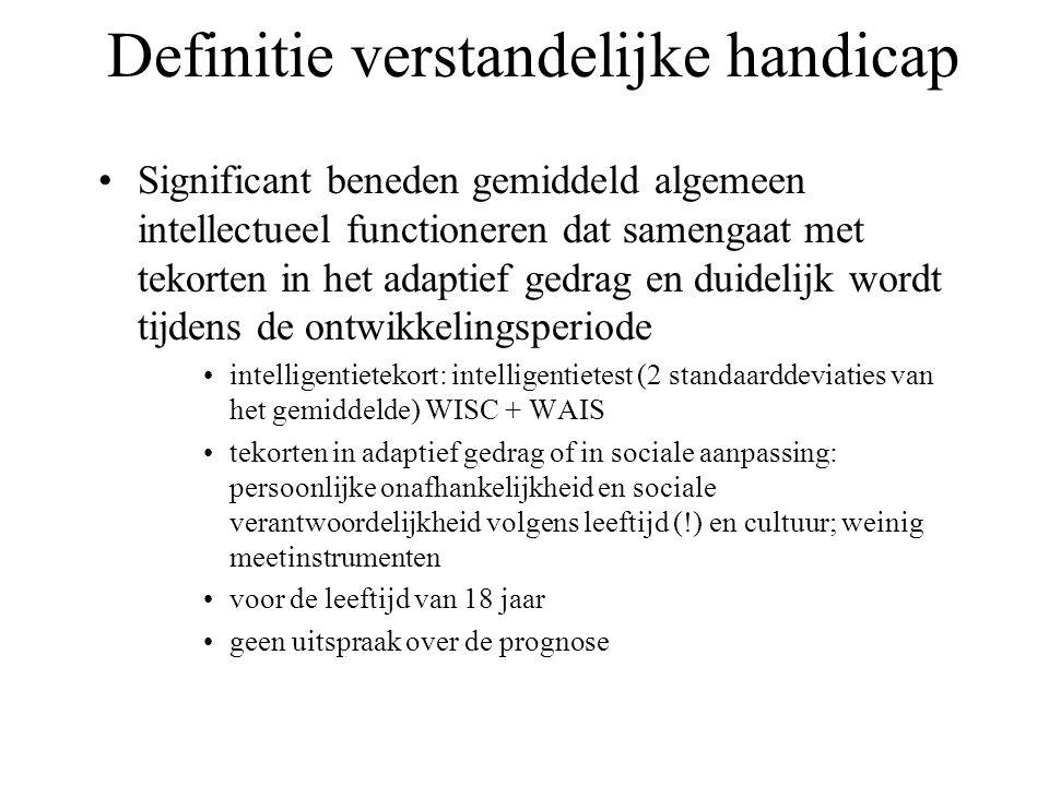 Definitie verstandelijke handicap Significant beneden gemiddeld algemeen intellectueel functioneren dat samengaat met tekorten in het adaptief gedrag