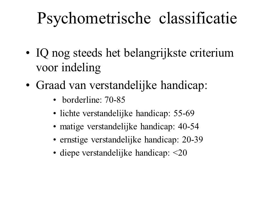 Psychometrische classificatie IQ nog steeds het belangrijkste criterium voor indeling Graad van verstandelijke handicap: borderline: 70-85 lichte verstandelijke handicap: 55-69 matige verstandelijke handicap: 40-54 ernstige verstandelijke handicap: 20-39 diepe verstandelijke handicap: <20