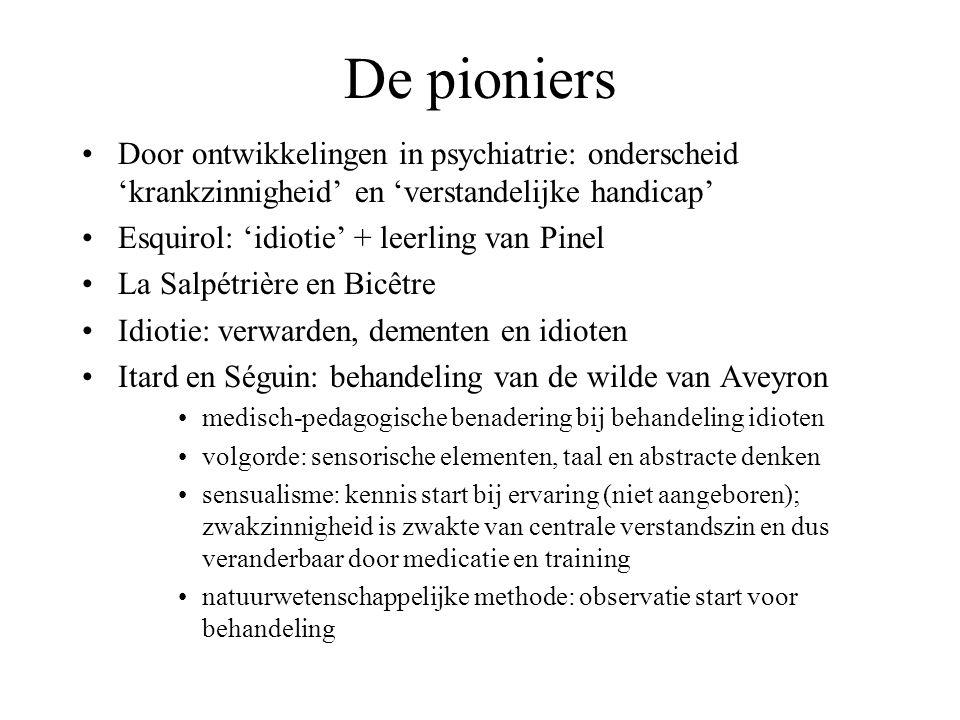 De pioniers Door ontwikkelingen in psychiatrie: onderscheid 'krankzinnigheid' en 'verstandelijke handicap' Esquirol: 'idiotie' + leerling van Pinel La