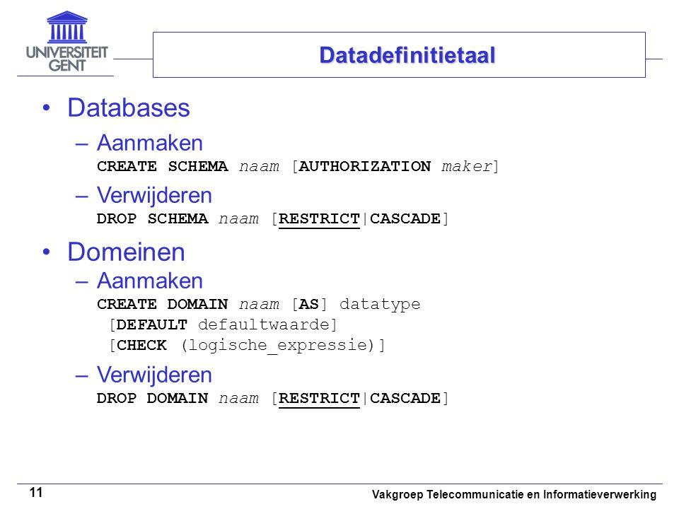 Vakgroep Telecommunicatie en Informatieverwerking 11 Databases –Aanmaken CREATE SCHEMA naam [AUTHORIZATION maker] –Verwijderen DROP SCHEMA naam [RESTR