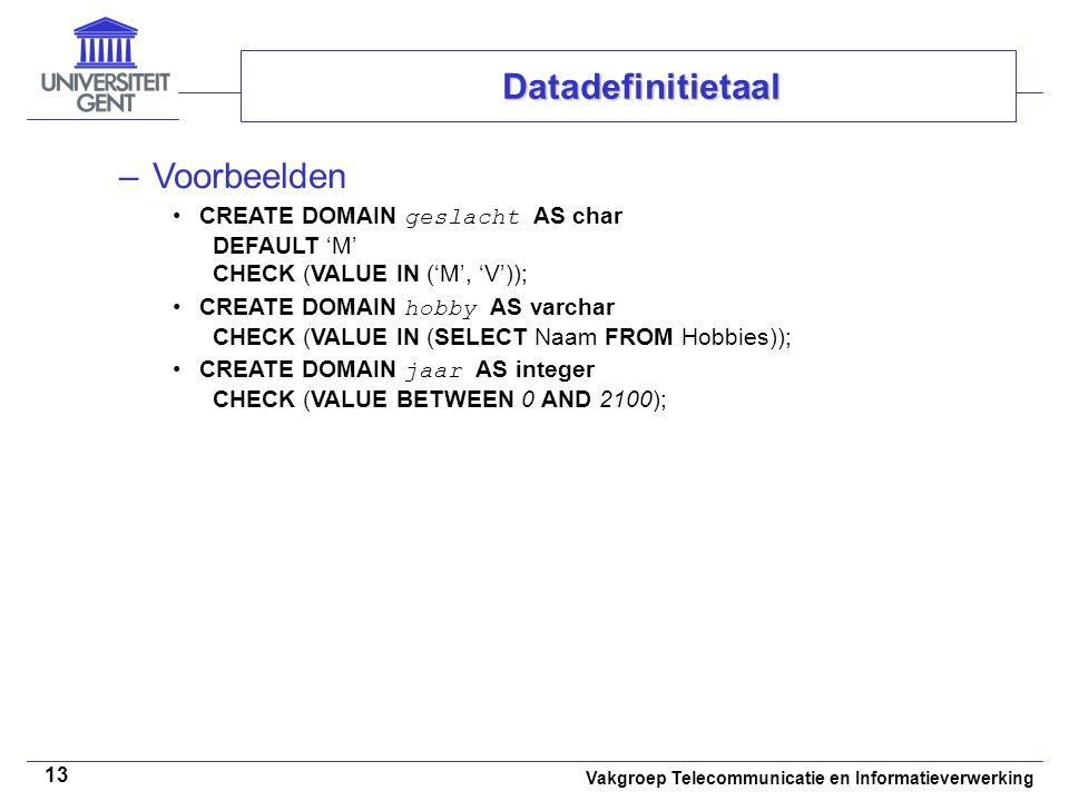 Vakgroep Telecommunicatie en Informatieverwerking 13 –Voorbeelden CREATE DOMAIN geslacht AS char DEFAULT 'M' CHECK (VALUE IN ('M', 'V')); CREATE DOMAI