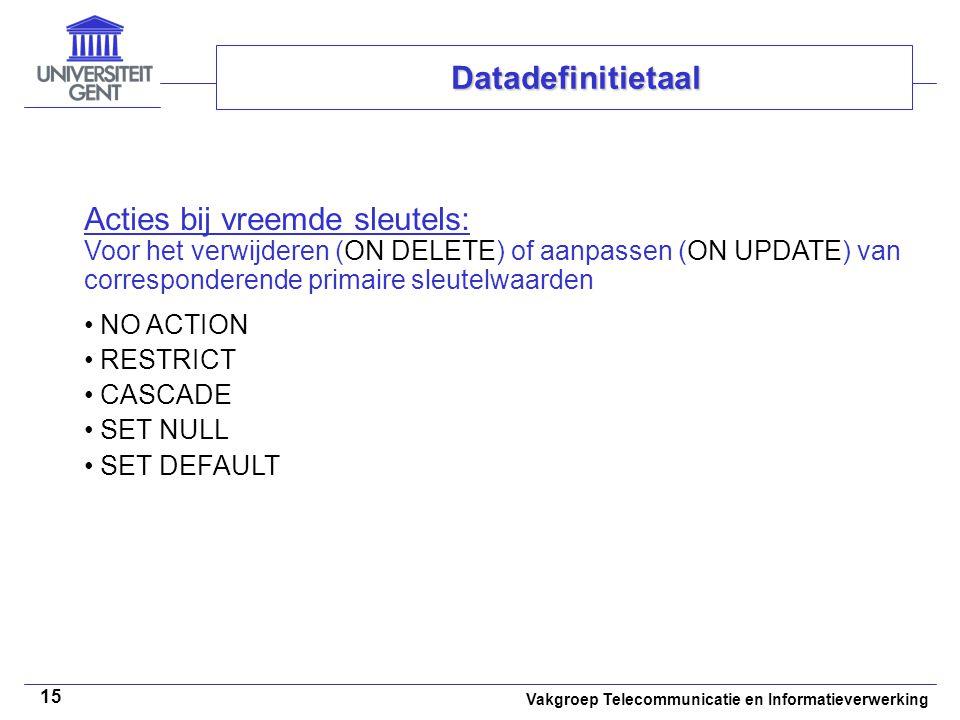 Vakgroep Telecommunicatie en Informatieverwerking 15 Datadefinitietaal Acties bij vreemde sleutels: Voor het verwijderen (ON DELETE) of aanpassen (ON