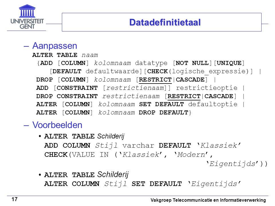 Vakgroep Telecommunicatie en Informatieverwerking 17 –Aanpassen ALTER TABLE naam {ADD [COLUMN] kolomnaam datatype [NOT NULL][UNIQUE] [DEFAULT defaultw