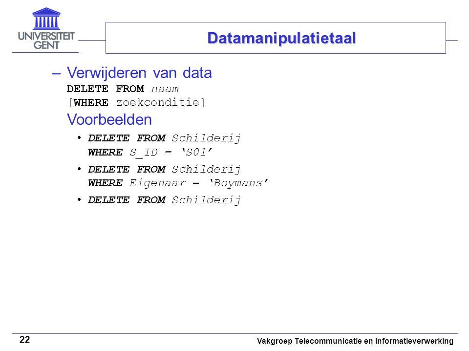 Vakgroep Telecommunicatie en Informatieverwerking 22 –Verwijderen van data DELETE FROM naam [WHERE zoekconditie] Voorbeelden DELETE FROM Schilderij WH