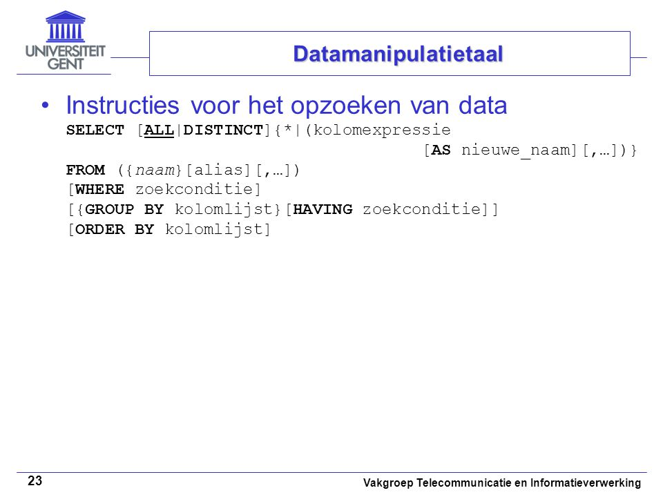 Vakgroep Telecommunicatie en Informatieverwerking 23 Instructies voor het opzoeken van data SELECT [ALL|DISTINCT]{*|(kolomexpressie [AS nieuwe_naam][,