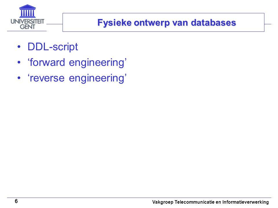 Vakgroep Telecommunicatie en Informatieverwerking 6 DDL-script 'forward engineering' 'reverse engineering' Fysieke ontwerp van databases