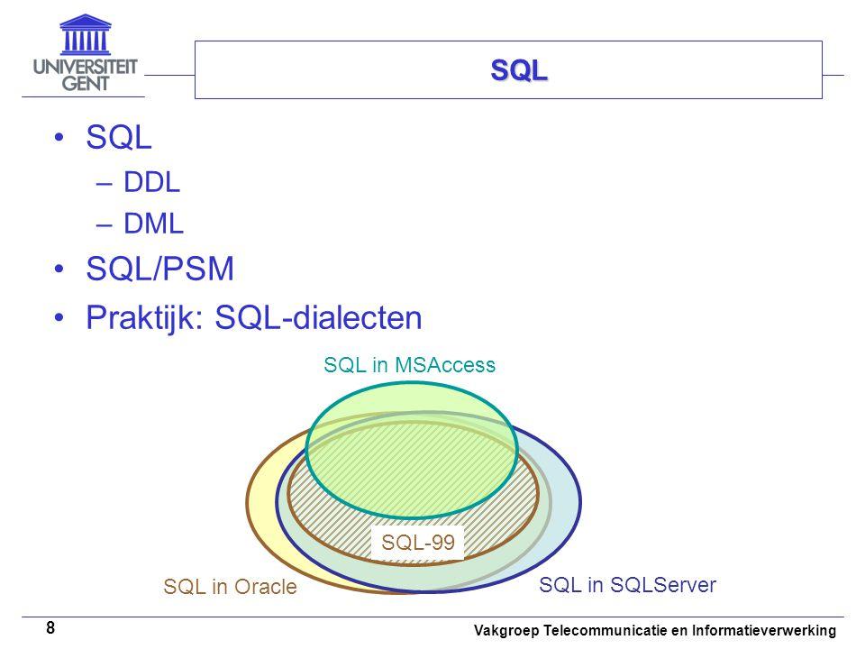 Vakgroep Telecommunicatie en Informatieverwerking 8 SQL –DDL –DML SQL/PSM Praktijk: SQL-dialecten SQL SQL in Oracle SQL in MSAccess SQL in SQLServer S