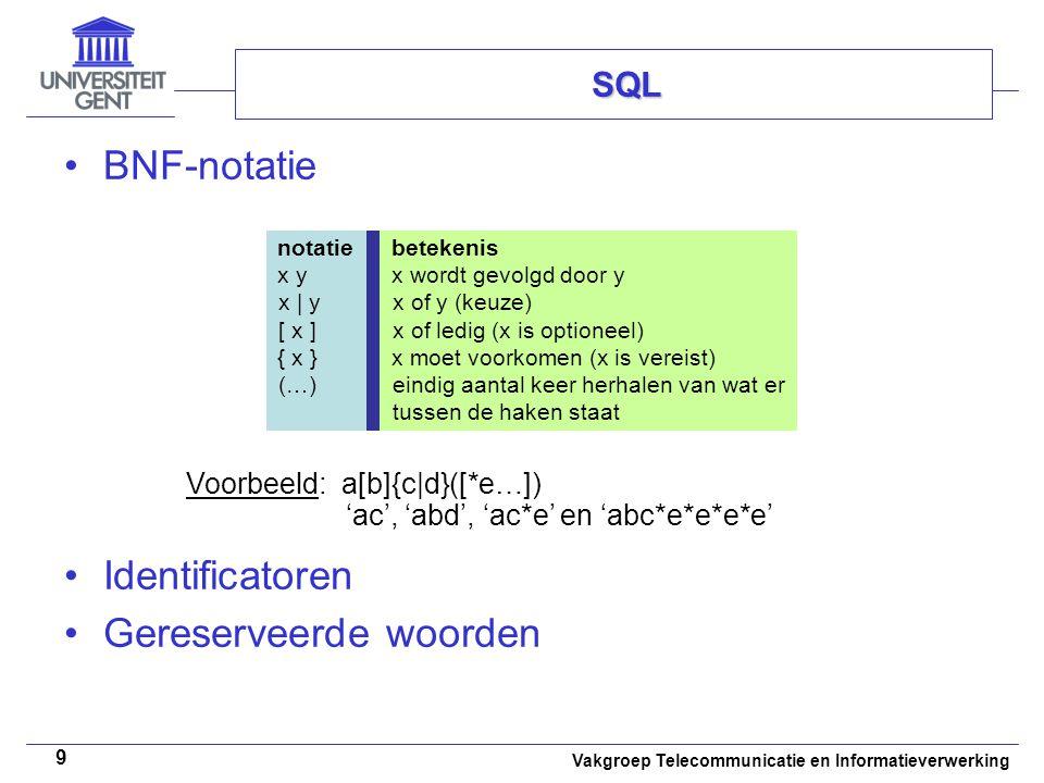 Vakgroep Telecommunicatie en Informatieverwerking 9 BNF-notatie Identificatoren Gereserveerde woorden SQL notatiebetekenis x yx wordt gevolgd door y x