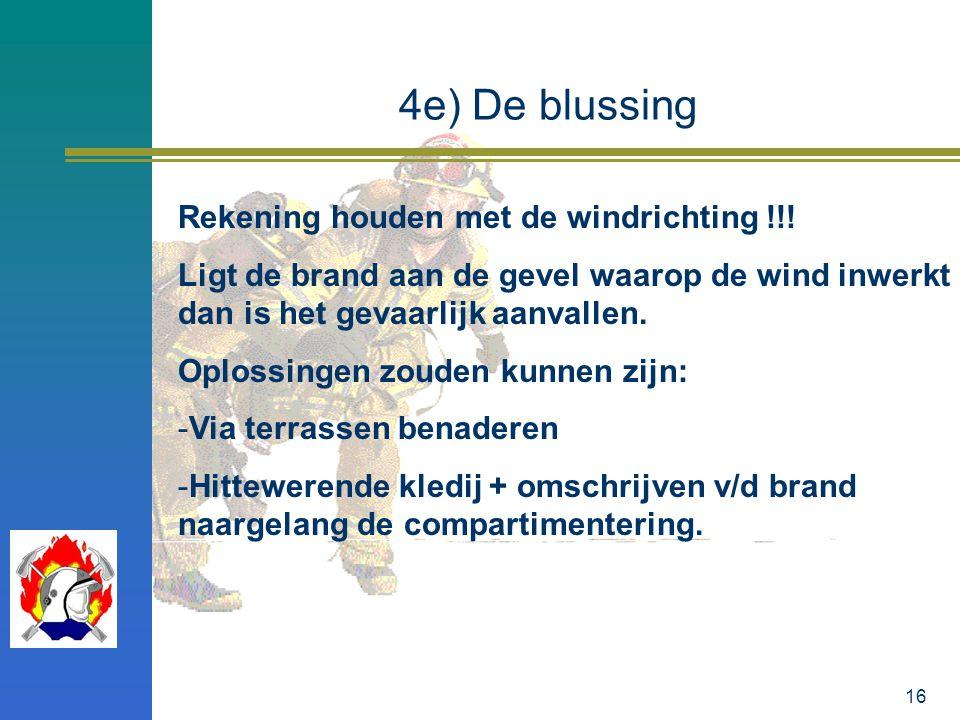 16 4e) De blussing Rekening houden met de windrichting !!! Ligt de brand aan de gevel waarop de wind inwerkt dan is het gevaarlijk aanvallen. Oplossin