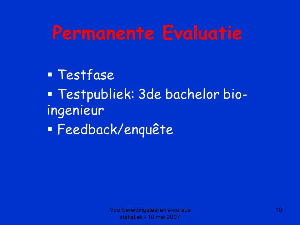 Voorbereidingstest en e-cursus statistiek - 10 mei 2007 10 Permanente Evaluatie  Testfase  Testpubliek: 3de bachelor bio- ingenieur  Feedback/enquête