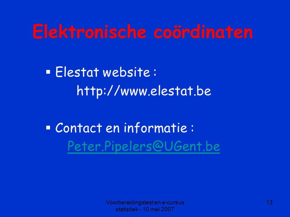 Voorbereidingstest en e-cursus statistiek - 10 mei 2007 13 Elektronische coördinaten  Elestat website : http://www.elestat.be  Contact en informatie : Peter.Pipelers@UGent.be