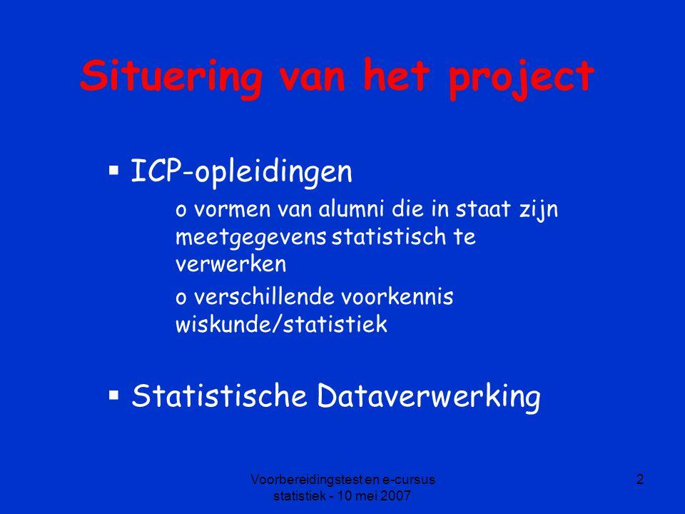 Voorbereidingstest en e-cursus statistiek - 10 mei 2007 2 Situering van het project  ICP-opleidingen o vormen van alumni die in staat zijn meetgegevens statistisch te verwerken o verschillende voorkennis wiskunde/statistiek  Statistische Dataverwerking