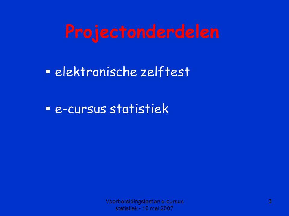 Voorbereidingstest en e-cursus statistiek - 10 mei 2007 3 Projectonderdelen  elektronische zelftest  e-cursus statistiek