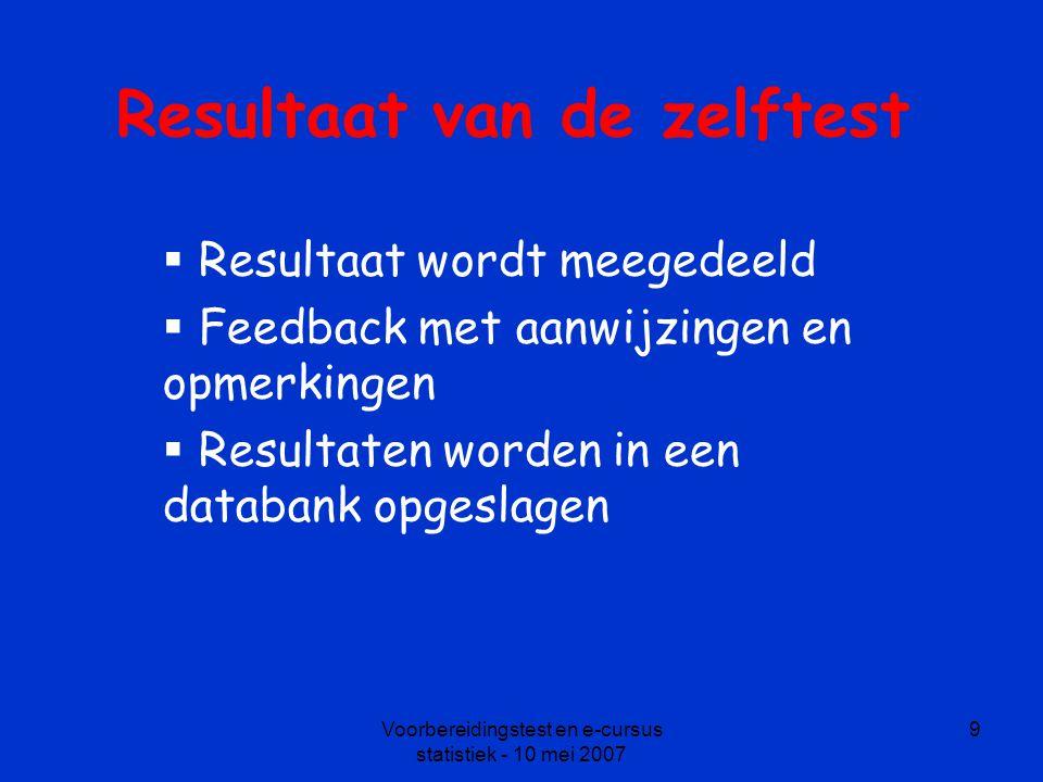 Voorbereidingstest en e-cursus statistiek - 10 mei 2007 9 Resultaat van de zelftest  Resultaat wordt meegedeeld  Feedback met aanwijzingen en opmerkingen  Resultaten worden in een databank opgeslagen