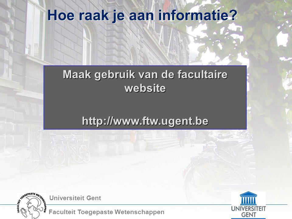 Universiteit Gent Faculteit Toegepaste Wetenschappen Hoe raak je aan informatie? Maak gebruik van de facultaire website http://www.ftw.ugent.be