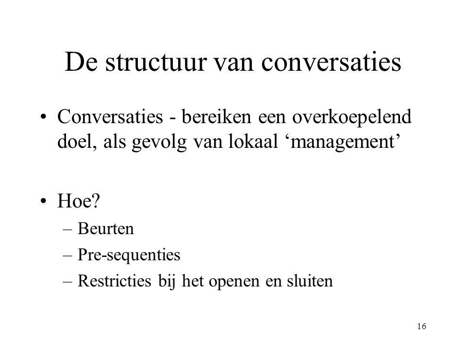 16 De structuur van conversaties Conversaties - bereiken een overkoepelend doel, als gevolg van lokaal 'management' Hoe? –Beurten –Pre-sequenties –Res