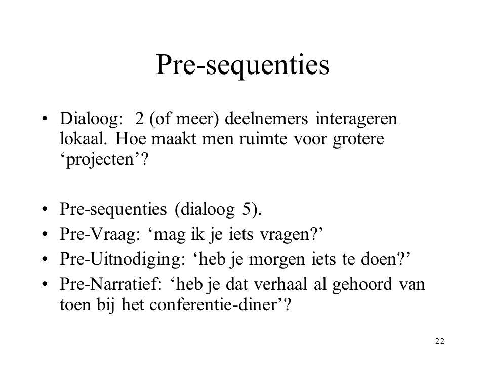 22 Pre-sequenties Dialoog: 2 (of meer) deelnemers interageren lokaal. Hoe maakt men ruimte voor grotere 'projecten'? Pre-sequenties (dialoog 5). Pre-V