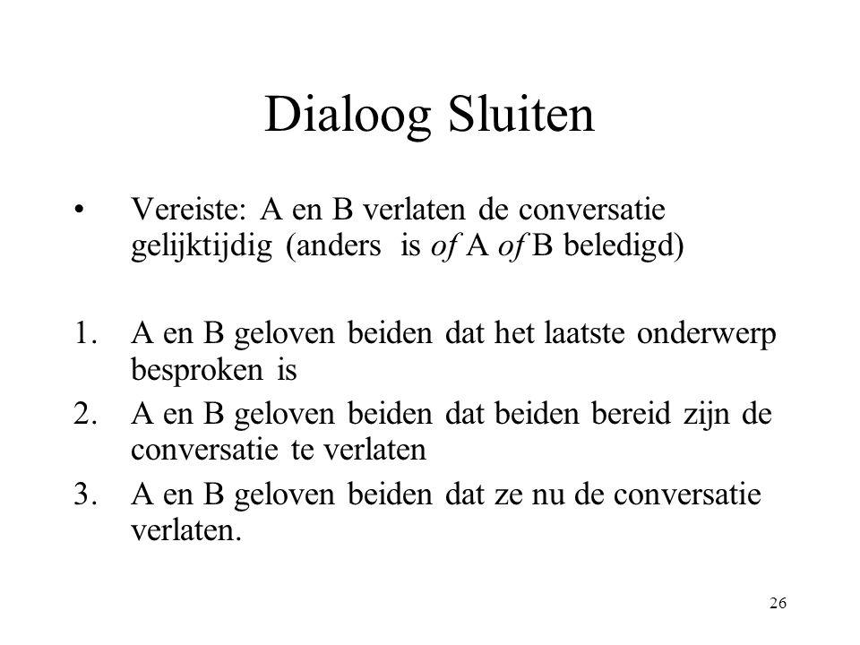 26 Dialoog Sluiten Vereiste: A en B verlaten de conversatie gelijktijdig (anders is of A of B beledigd) 1.A en B geloven beiden dat het laatste onderw