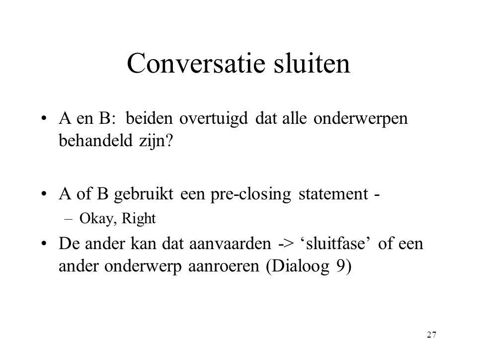 27 Conversatie sluiten A en B: beiden overtuigd dat alle onderwerpen behandeld zijn? A of B gebruikt een pre-closing statement - –Okay, Right De ander