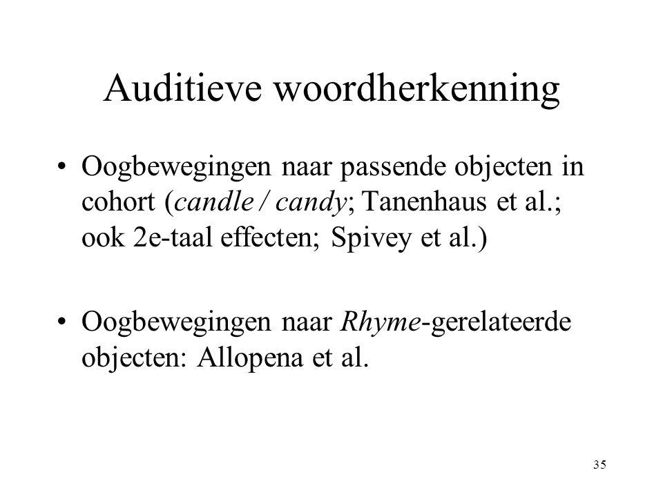 35 Auditieve woordherkenning Oogbewegingen naar passende objecten in cohort (candle / candy; Tanenhaus et al.; ook 2e-taal effecten; Spivey et al.) Oo