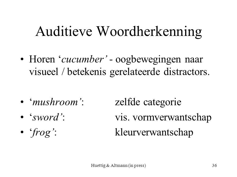 Huettig & Altmann (in press)36 Auditieve Woordherkenning Horen 'cucumber' - oogbewegingen naar visueel / betekenis gerelateerde distractors. 'mushroom