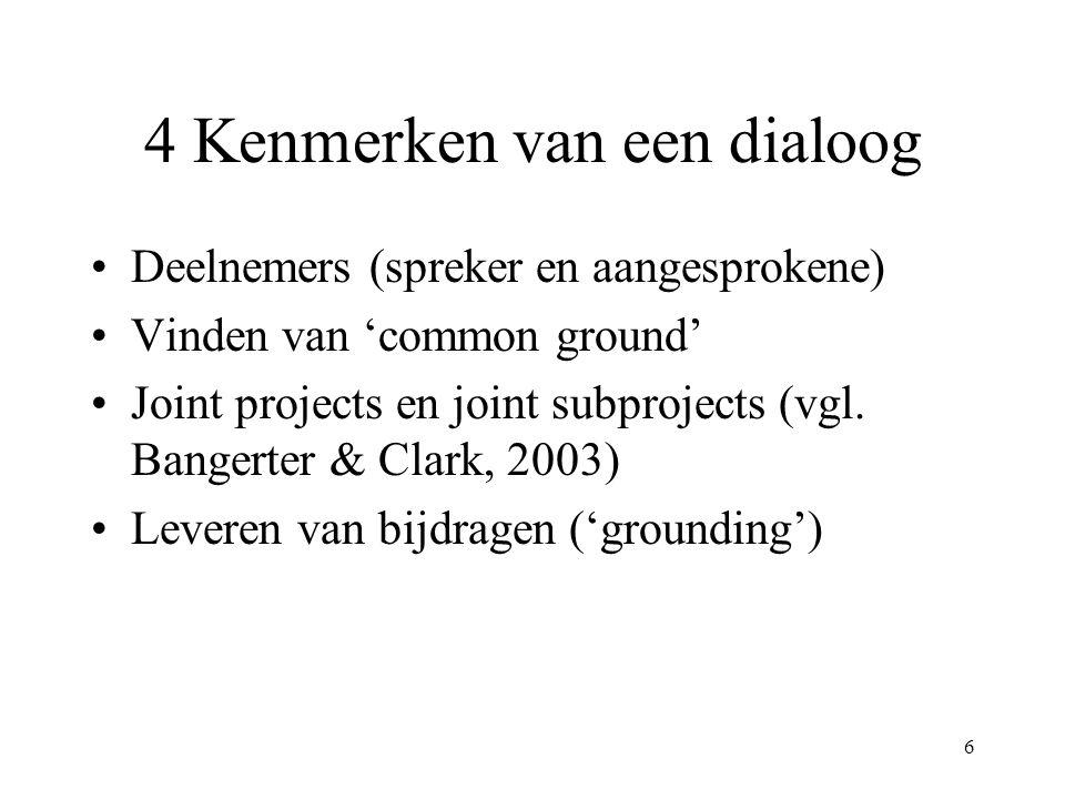 6 4 Kenmerken van een dialoog Deelnemers (spreker en aangesprokene) Vinden van 'common ground' Joint projects en joint subprojects (vgl. Bangerter & C