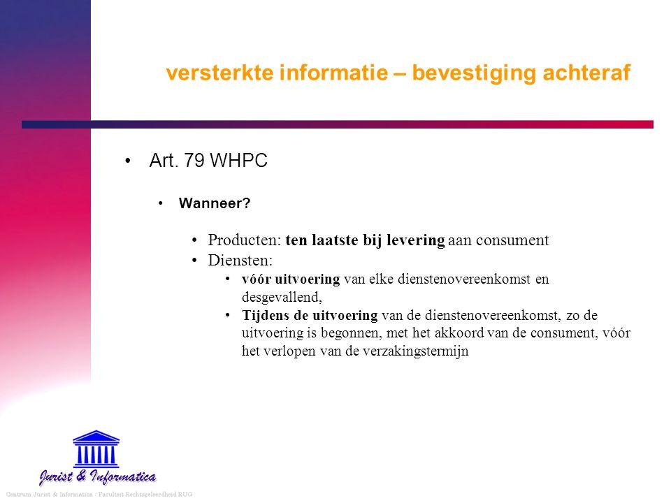 versterkte informatie – bevestiging achteraf Art. 79 WHPC Wanneer? Producten: ten laatste bij levering aan consument Diensten: vóór uitvoering van elk