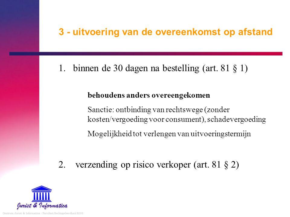 3 - uitvoering van de overeenkomst op afstand 1.binnen de 30 dagen na bestelling (art. 81 § 1) behoudens anders overeengekomen Sanctie: ontbinding van