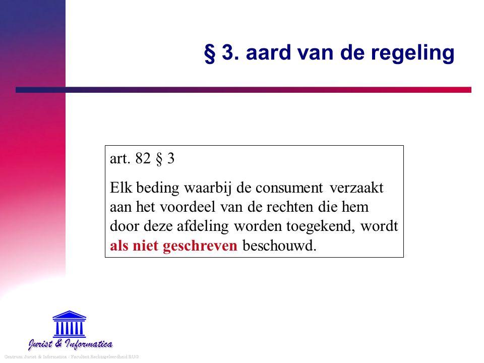 § 3. aard van de regeling art. 82 § 3 Elk beding waarbij de consument verzaakt aan het voordeel van de rechten die hem door deze afdeling worden toege