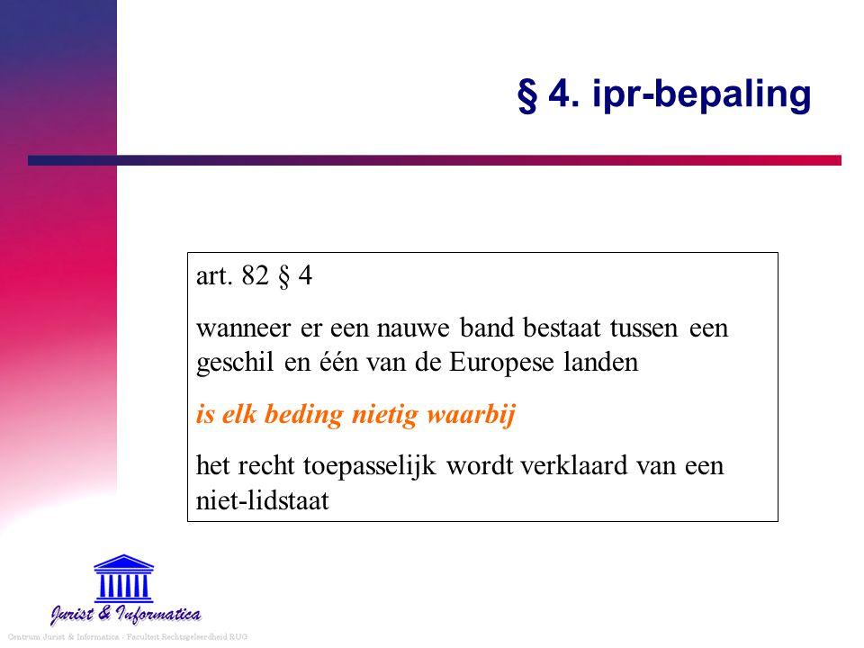 § 4. ipr-bepaling art. 82 § 4 wanneer er een nauwe band bestaat tussen een geschil en één van de Europese landen is elk beding nietig waarbij het rech